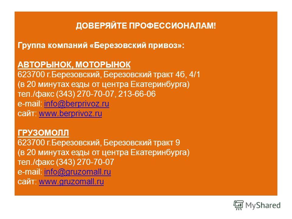 ДОВЕРЯЙТЕ ПРОФЕССИОНАЛАМ! Группа компаний «Березовский привоз»: АВТОРЫНОК, МОТОРЫНОК 623700 г.Березовский, Березовский тракт 4б, 4/1 (в 20 минутах езды от центра Екатеринбурга) тел./факс (343) 270-70-07, 213-66-06 e-mail: info@berprivoz.ruinfo@berpri