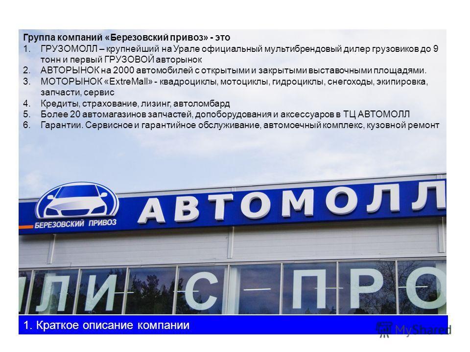 Группа компаний «Березовский привоз» - это 1.ГРУЗОМОЛЛ – крупнейший на Урале официальный мультибрендовый дилер грузовиков до 9 тонн и первый ГРУЗОВОЙ авторынок 2.АВТОРЫНОК на 2000 автомобилей с открытыми и закрытыми выставочными площадями. 3.МОТОРЫНО