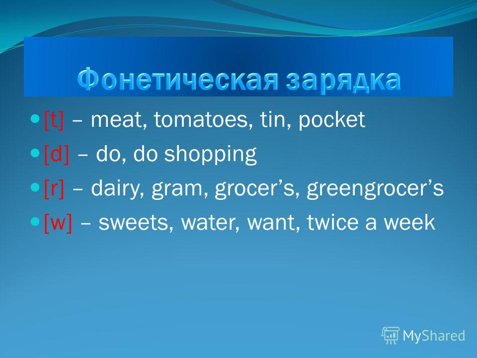 [t] – meat, tomatoes, tin, pocket [d] – do, do shopping [r] – dairy, gram, grocers, greengrocers [w] – sweets, water, want, twice a week