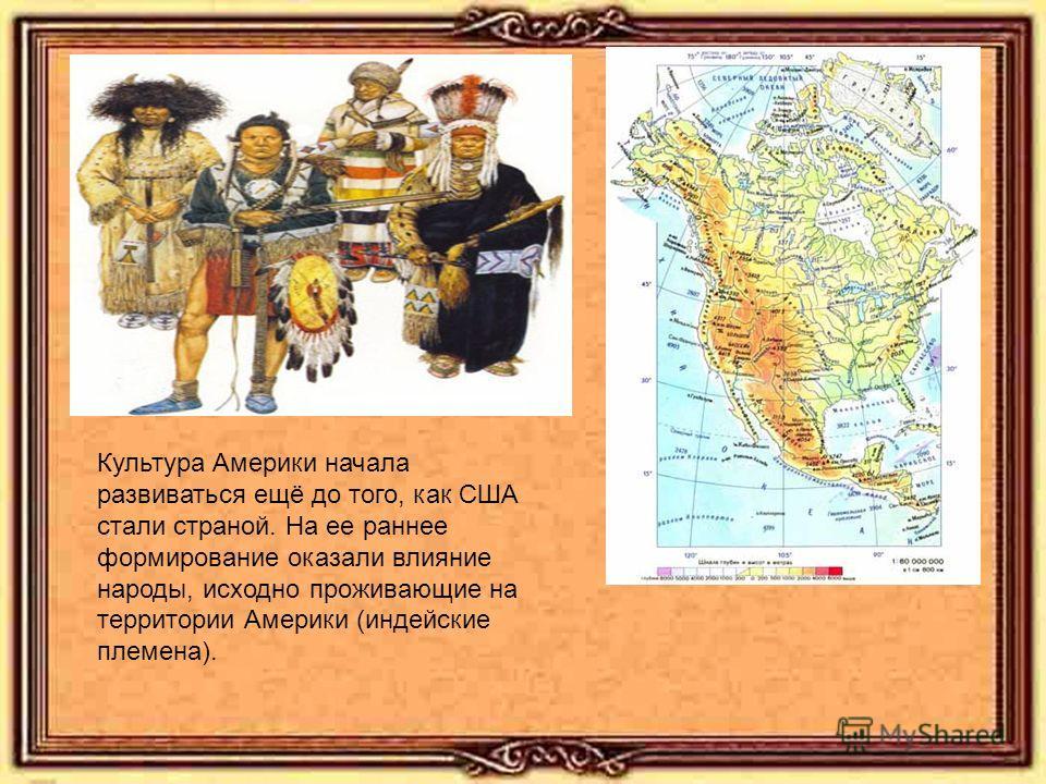 Культура Америки начала развиваться ещё до того, как США стали страной. На ее раннее формирование оказали влияние народы, исходно проживающие на территории Америки (индейские племена).