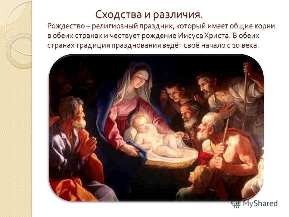 Сходства и различия. Рождество – религиозный праздник, который имеет общие корни в обеих странах и чествует рождение Иисуса Христа. В обеих странах традиция празднования ведёт своё начало с 10 века. Сходства и различия. Рождество – религиозный праздн
