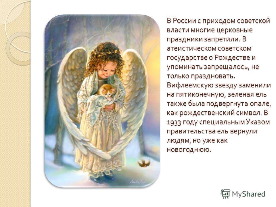 В России с приходом советской власти многие церковные праздники запретили. В атеистическом советском государстве о Рождестве и упоминать запрещалось, не только праздновать. Вифлеемскую звезду заменили на пятиконечную, зеленая ель также была подвергну