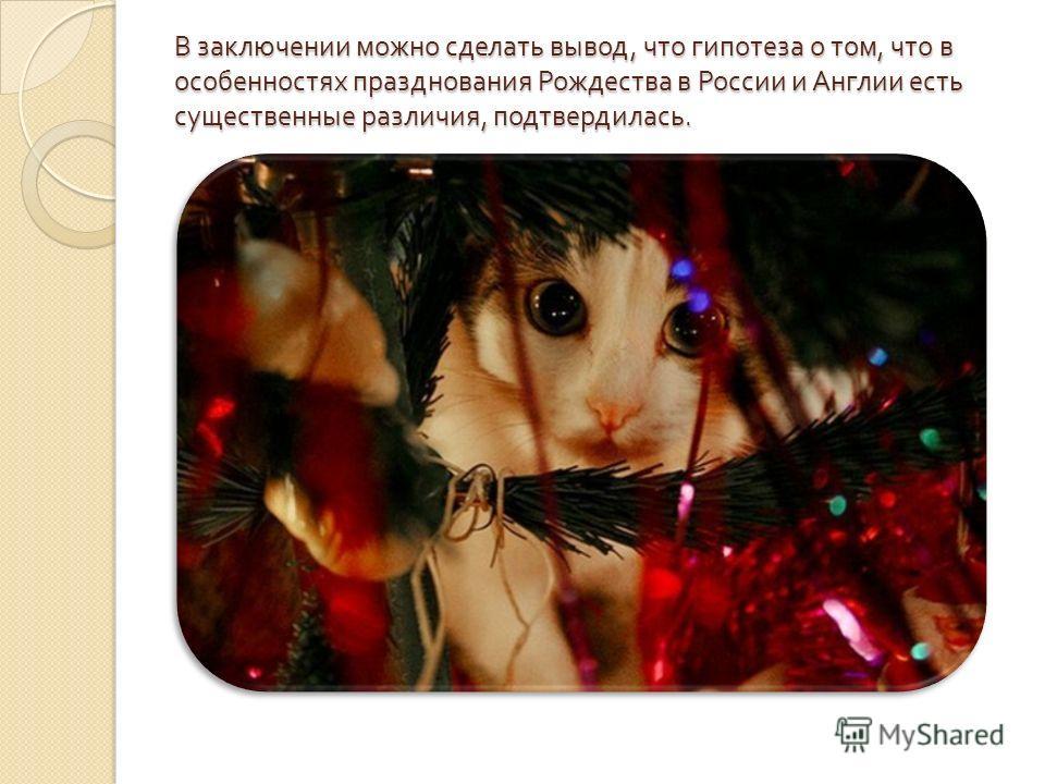 В заключении можно сделать вывод, что гипотеза о том, что в особенностях празднования Рождества в России и Англии есть существенные различия, подтвердилась.