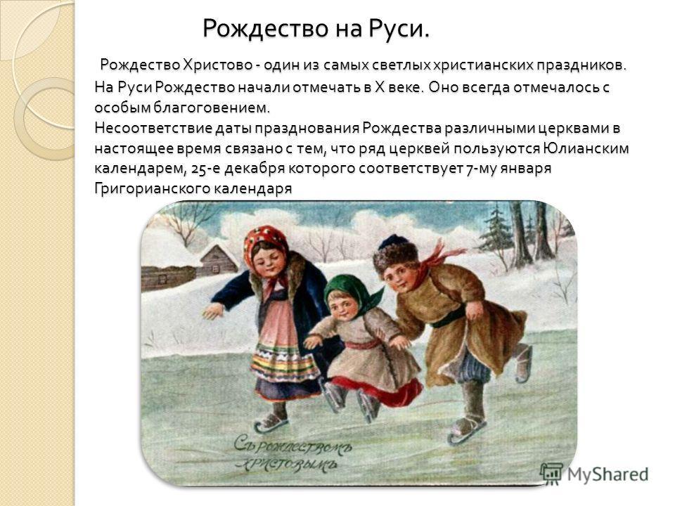 Рождество на Руси. Рождество Христово - один из самых светлых христианских праздников. На Руси Рождество начали отмечать в Х веке. Оно всегда отмечалось с особым благоговением. Несоответствие даты празднования Рождества различными церквами в настояще