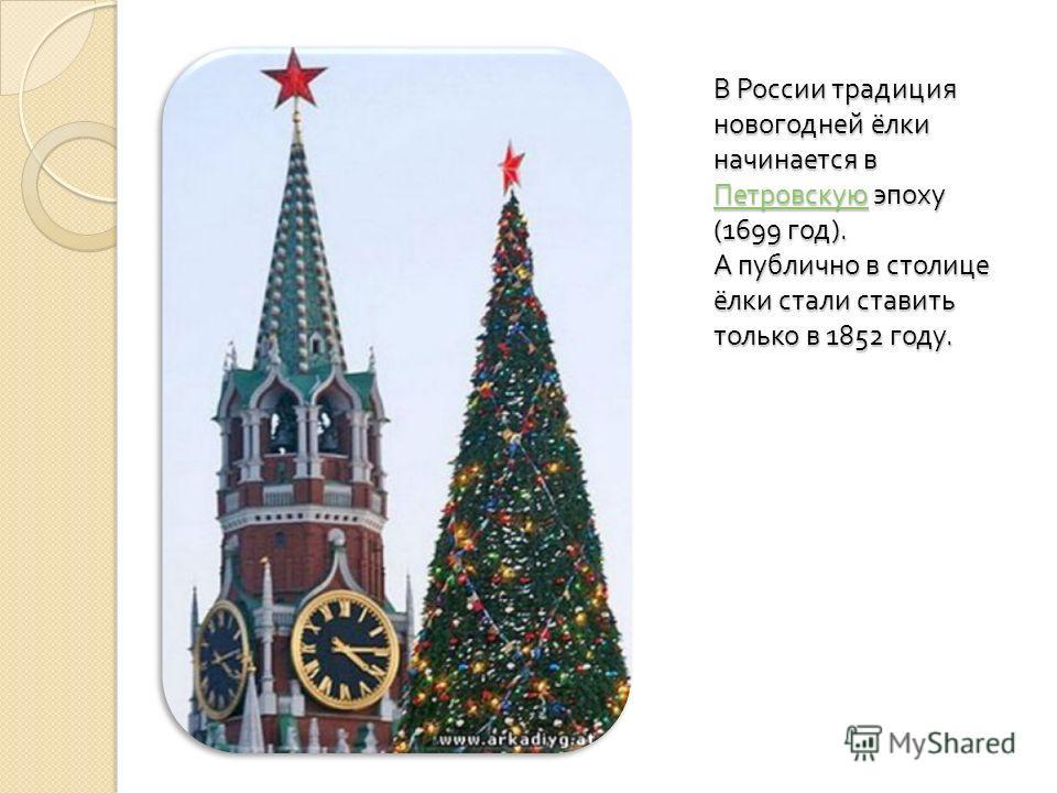 В России традиция новогодней ёлки начинается в Петровскую эпоху (1699 год ). А публично в столице ёлки стали ставить только в 1852 году. Петровскую