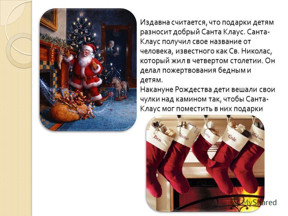 Издавна считается, что подарки детям разносит добрый Санта Клаус. Санта - Клаус получил свое название от человека, известного как Св. Николас, который жил в четвертом столетии. Он делал пожертвования бедным и детям. Накануне Рождества дети вешали сво