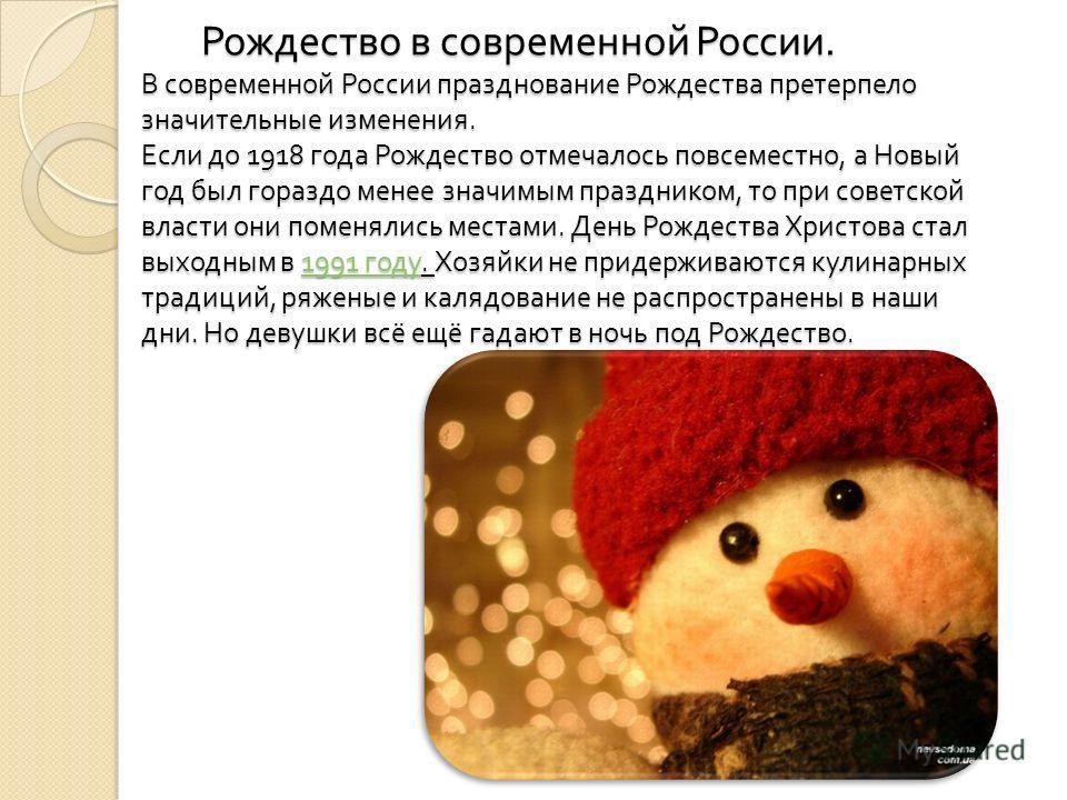Рождество в современной России. В современной России празднование Рождества претерпело значительные изменения. Если до 1918 года Рождество отмечалось повсеместно, а Новый год был гораздо менее значимым праздником, то при советской власти они поменяли