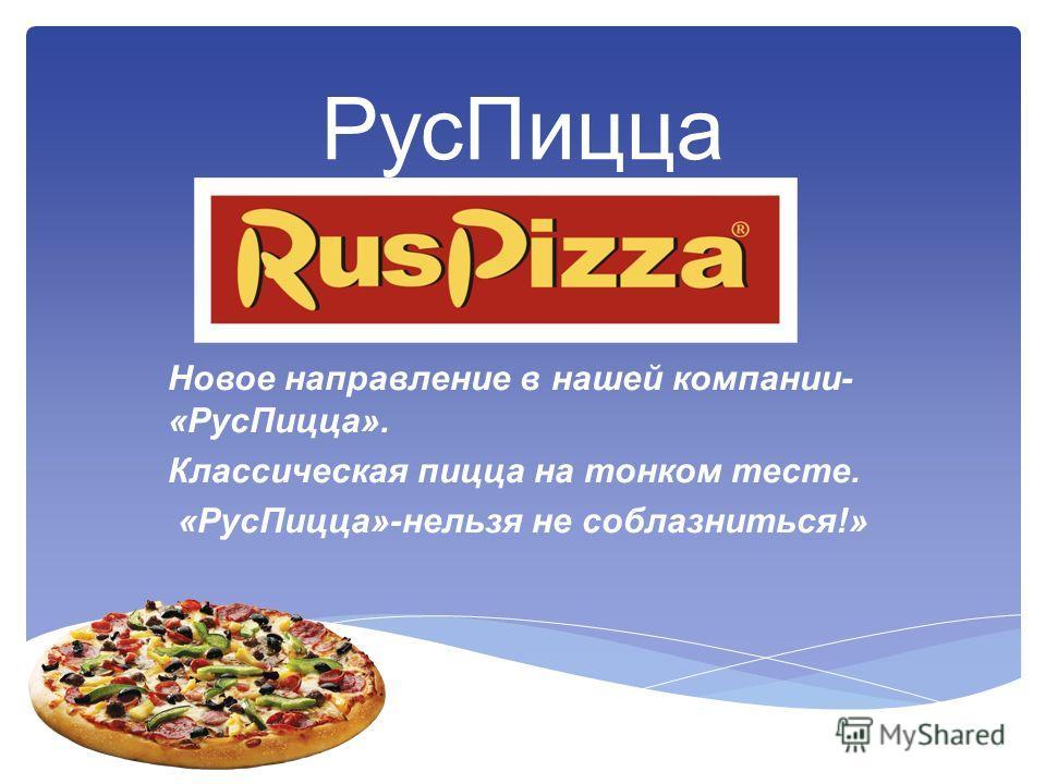 РусПицца Новое направление в нашей компании- «РусПицца». Классическая пицца на тонком тесте. «РусПицца»-нельзя не соблазниться!»