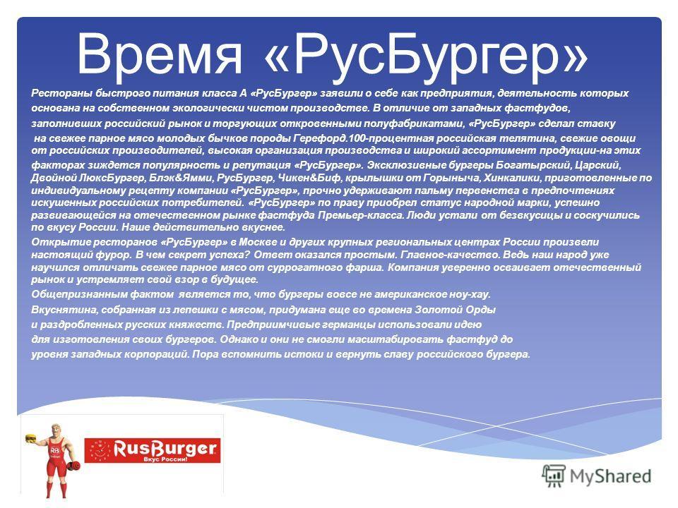 Время «РусБургер» Рестораны быстрого питания класса А «РусБургер» заявили о себе как предприятия, деятельность которых основана на собственном экологически чистом производстве. В отличие от западных фастфудов, заполнивших российский рынок и торгующих