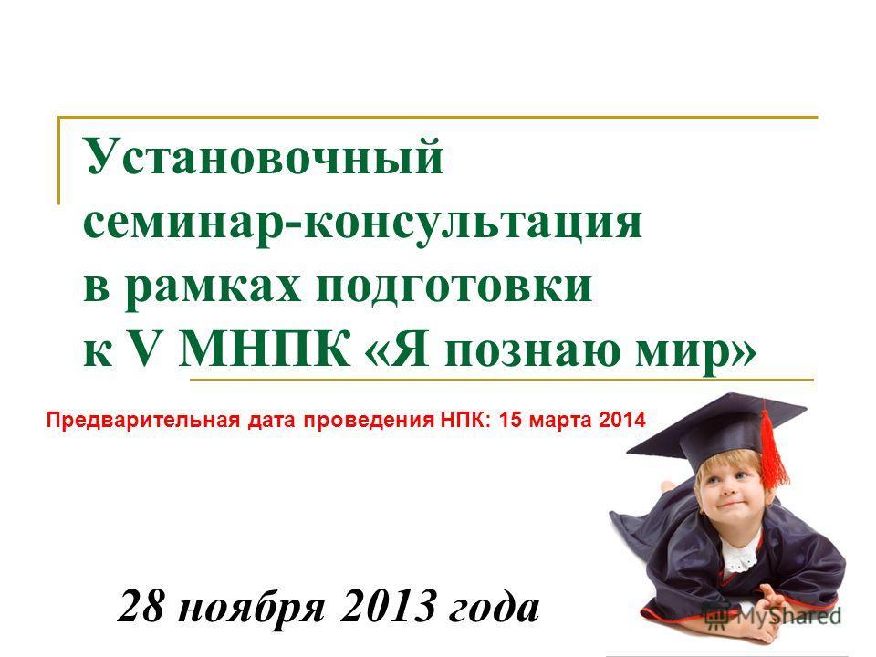 Установочный семинар-консультация в рамках подготовки к V МНПК «Я познаю мир» 28 ноября 2013 года Предварительная дата проведения НПК: 15 марта 2014