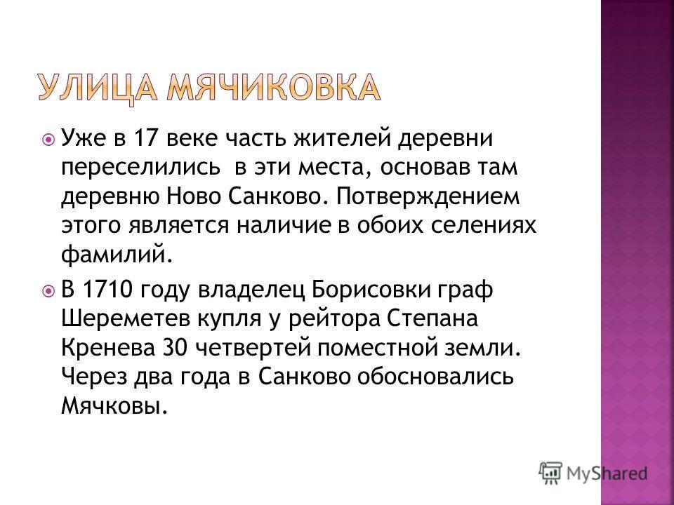 Уже в 17 веке часть жителей деревни переселились в эти места, основав там деревню Ново Санково. Потверждением этого является наличие в обоих селениях фамилий. В 1710 году владелец Борисовки граф Шереметев купля у рейтора Степана Кренева 30 четвертей