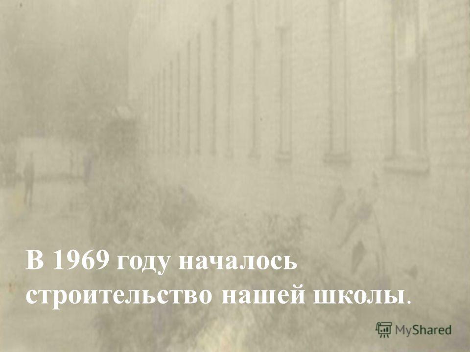 В 1969 году началось строительство нашей школы.