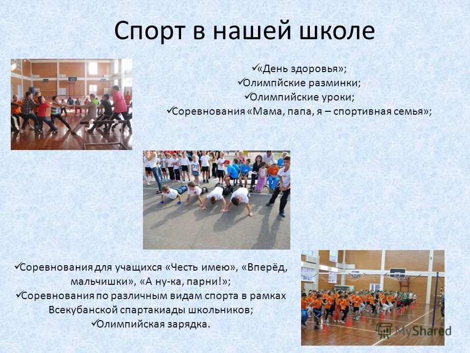 Спорт в нашей школе «День здоровья»; Олимпйские разминки; Олимпийские уроки; Соревнования «Мама, папа, я – спортивная семья»; Соревнования для учащихся «Честь имею», «Вперёд, мальчишки», «А ну-ка, парни!»; Соревнования по различным видам спорта в рам