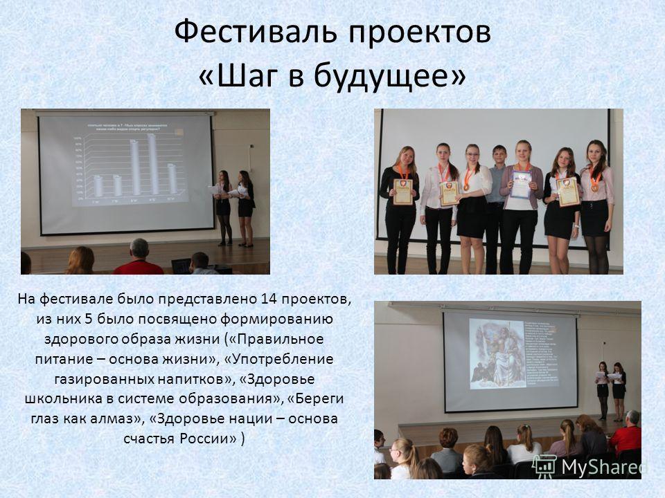 Фестиваль проектов «Шаг в будущее» На фестивале было представлено 14 проектов, из них 5 было посвящено формированию здорового образа жизни («Правильное питание – основа жизни», «Употребление газированных напитков», «Здоровье школьника в системе образ