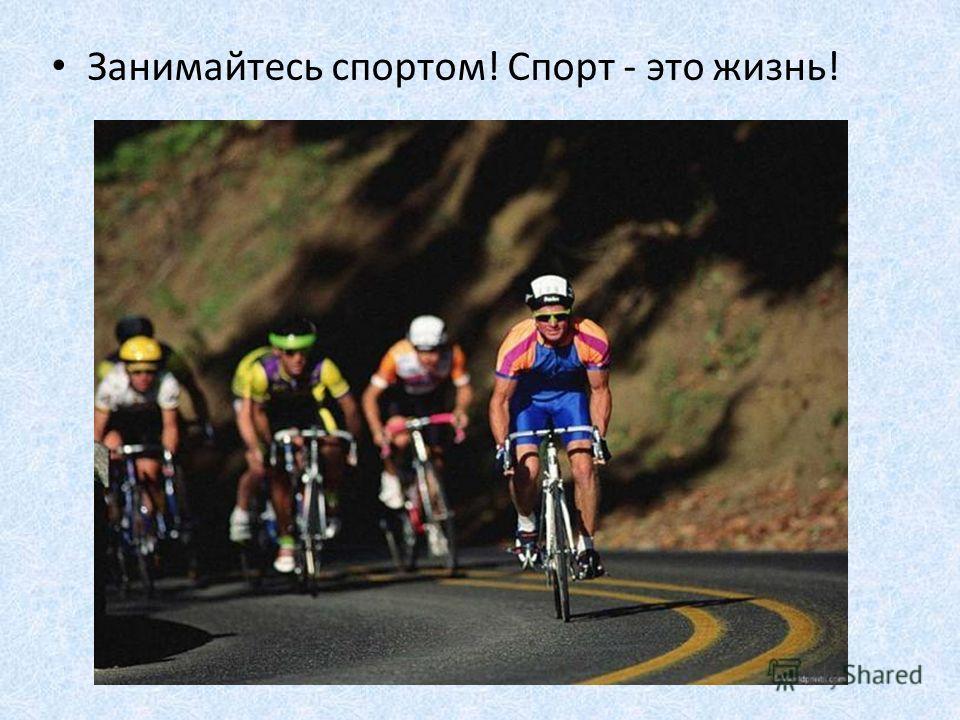 Занимайтесь спортом! Спорт - это жизнь!