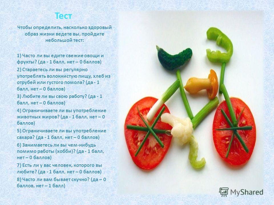 Тест Чтобы определить, насколько здоровый образ жизни ведете вы, пройдите небольшой тест: 1) Часто ли вы едите свежие овощи и фрукты? (да - 1 балл, нет – 0 баллов) 2) Стараетесь ли вы регулярно употреблять волокнистую пищу, хлеб из отрубей или густог