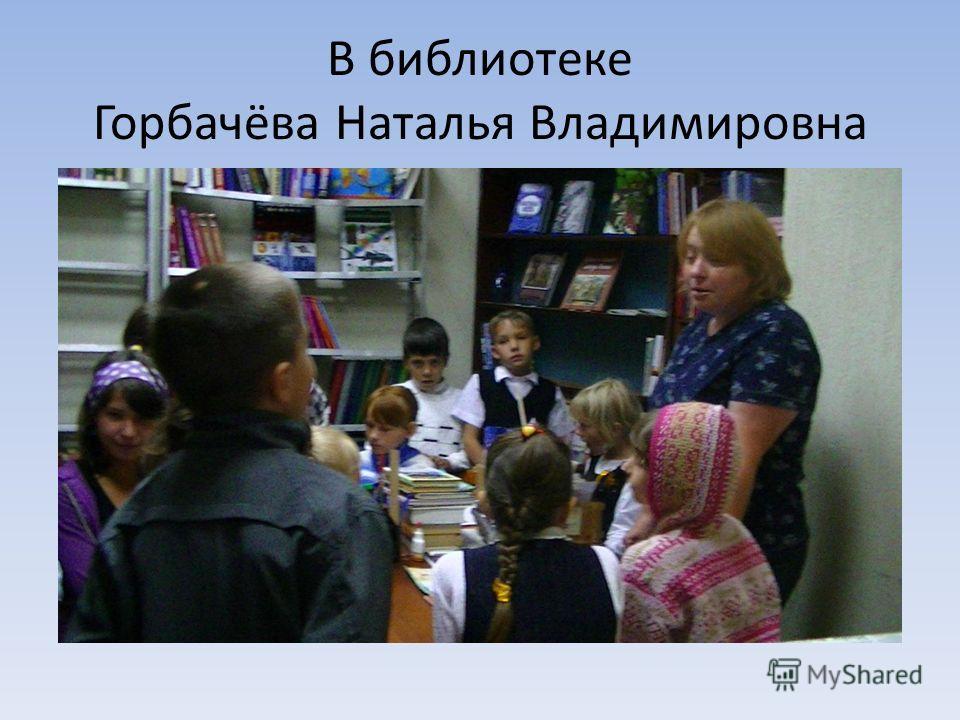 В библиотеке Горбачёва Наталья Владимировна