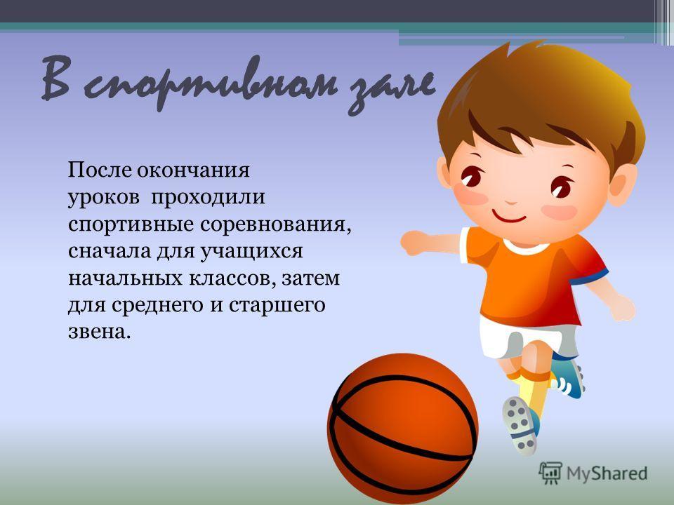 В спортивном зале После окончания уроков проходили спортивные соревнования, сначала для учащихся начальных классов, затем для среднего и старшего звена.