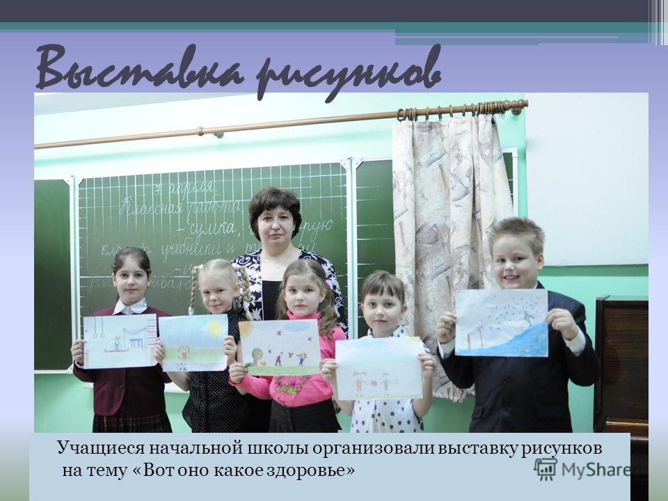 Учащиеся начальной школы организовали выставку рисунков на тему «Вот оно какое здоровье» Выставка рисунков