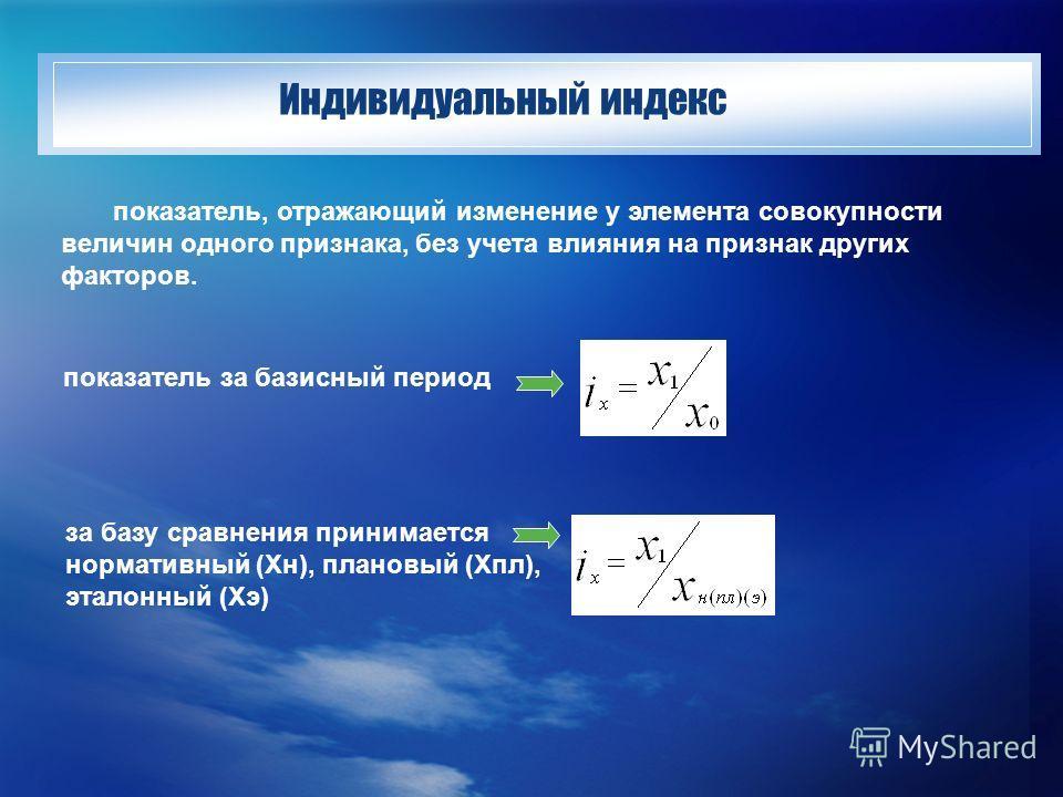 Индивидуальный индекс показатель, отражающий изменение у элемента совокупности величин одного признака, без учета влияния на признак других факторов. показатель за базисный период за базу сравнения принимается нормативный (Хн), плановый (Хпл), эталон