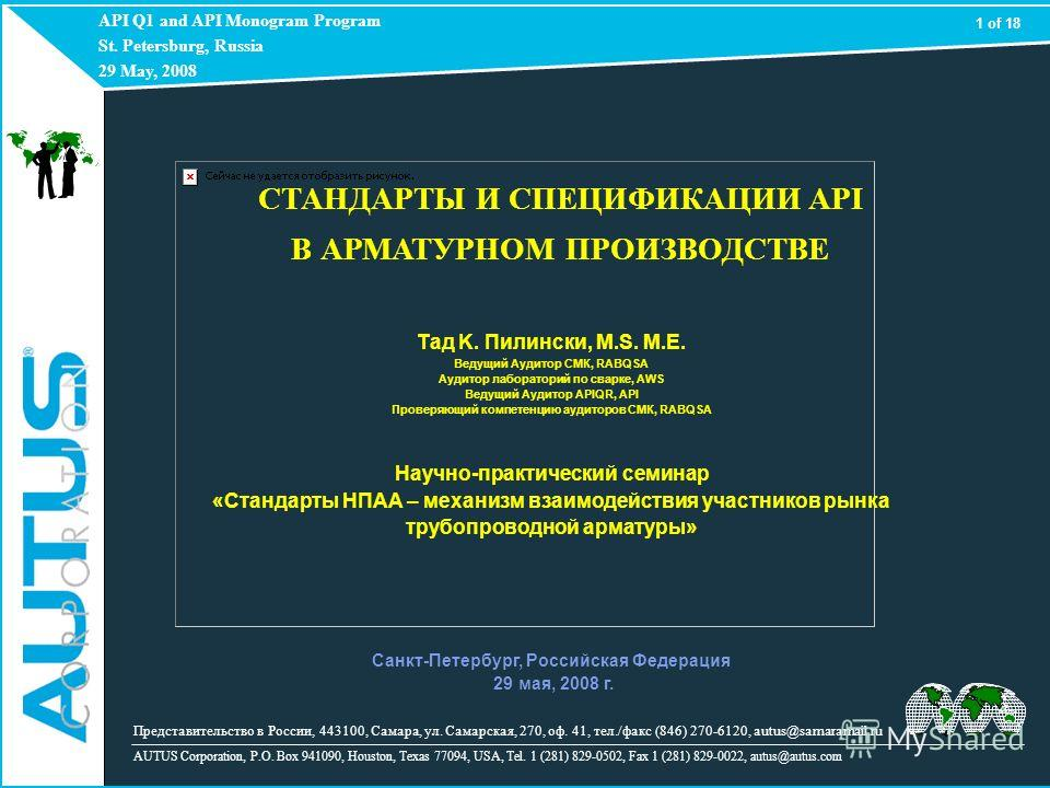 API Q1 and API Monogram Program St. Petersburg, Russia 29 May, 2008 AUTUS Corporation, P.O. Box 941090, Houston, Texas 77094, USA, Tel. 1 (281) 829-0502, Fax 1 (281) 829-0022, autus@autus.com 1 of 18 Представительство в России, 443100, Самара, ул. Са