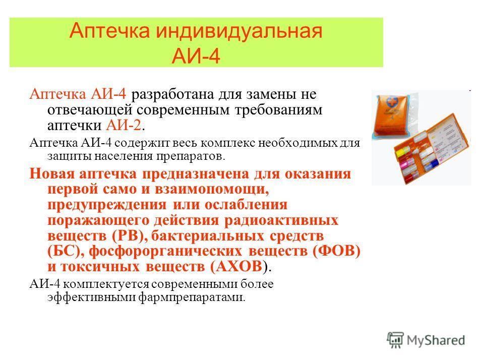 Аптечка индивидуальная АИ-4 Аптечка АИ-4 разработана для замены не отвечающей современным требованиям аптечки АИ-2. Аптечка АИ-4 содержит весь комплекс необходимых для защиты населения препаратов. Новая аптечка предназначена для оказания первой само