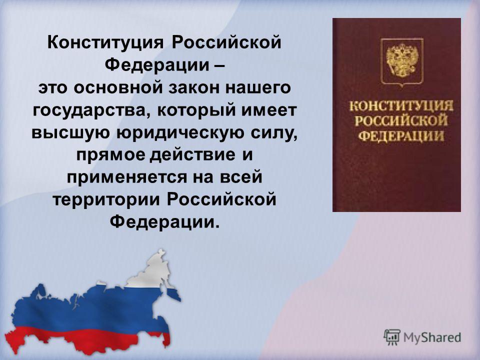 Конституция Российской Федерации – это основной закон нашего государства, который имеет высшую юридическую силу, прямое действие и применяется на всей территории Российской Федерации.