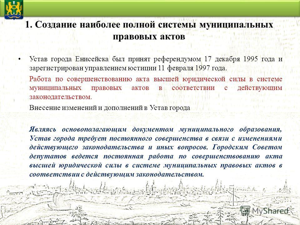1. Создание наиболее полной системы муниципальных правовых актов Устав города Енисейска был принят референдумом 17 декабря 1995 года и зарегистрирован управлением юстиции 11 февраля 1997 года. Работа по совершенствованию акта высшей юридической силы