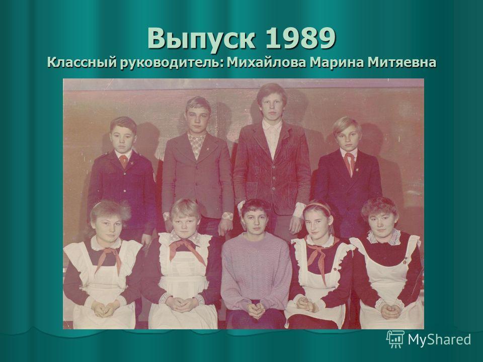 Выпуск 1989 Классный руководитель: Михайлова Марина Митяевна