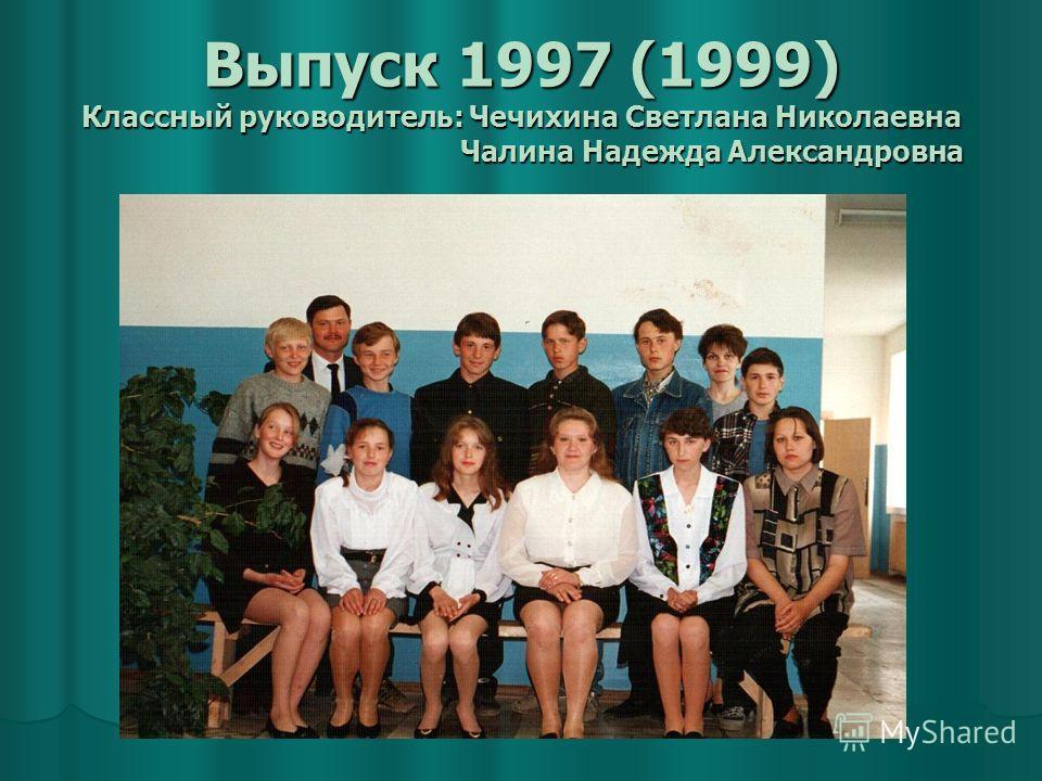 Выпуск 1997 (1999) Классный руководитель: Чечихина Светлана Николаевна Чалина Надежда Александровна