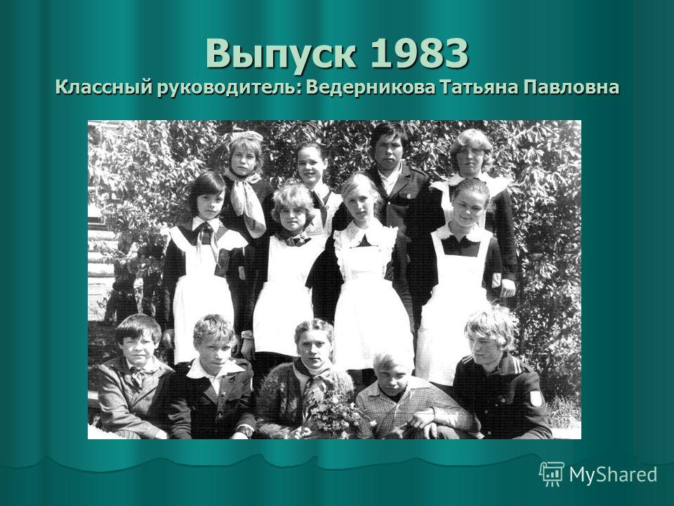 Выпуск 1983 Классный руководитель: Ведерникова Татьяна Павловна