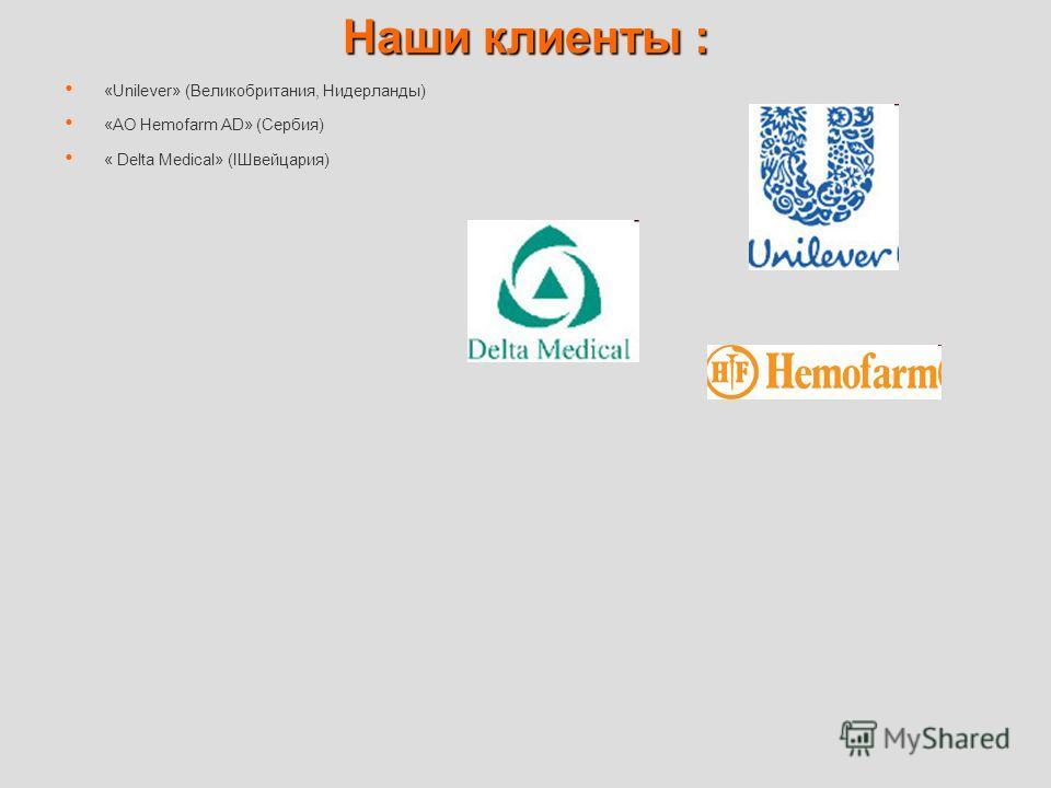 Наши клиенты : «Unilever» (Великобритания, Нидерланды) «АО Hemofarm AD» (Сербия) « Delta Medical» (IШвейцария)