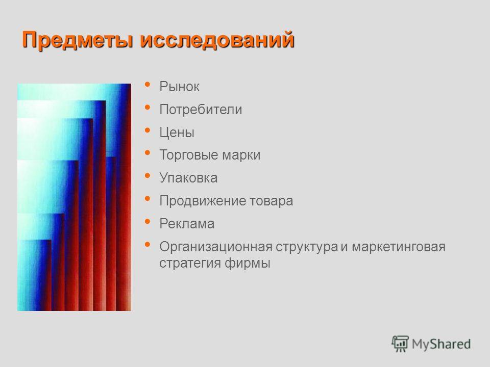 Предметы исследований Рынок Потребители Цены Торговые марки Упаковка Продвижение товара Реклама Организационная структура и маркетинговая стратегия фирмы