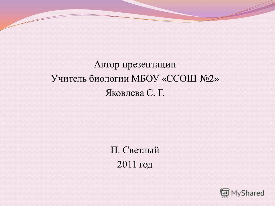 Автор презентации Учитель биологии МБОУ «ССОШ 2» Яковлева С. Г. П. Светлый 2011 год