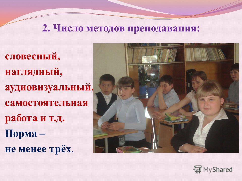 2. Число методов преподавания: словесный, наглядный, аудиовизуальный, самостоятельная работа и т.д. Норма – не менее трёх.