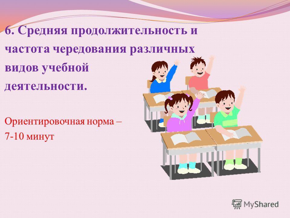 6. Средняя продолжительность и частота чередования различных видов учебной деятельности. Ориентировочная норма – 7-10 минут