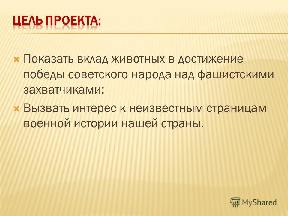 Показать вклад животных в достижение победы советского народа над фашистскими захватчиками; Вызвать интерес к неизвестным страницам военной истории нашей страны.