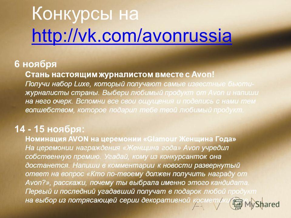 Конкурсы на http://vk.com/avonrussia http://vk.com/avonrussia 6 ноября Стань настоящим журналистом вместе с Avon! Получи набор Luxe, который получают самые известные бьюти- журналисты страны. Выбери любимый продукт от Avon и напиши на него очерк. Всп