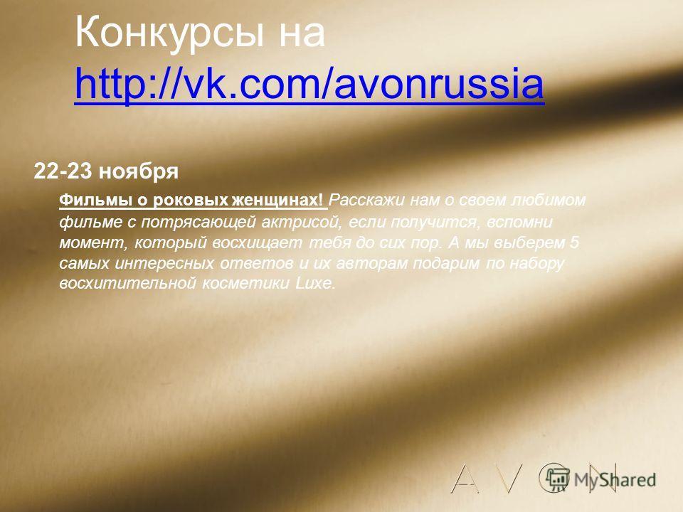 Конкурсы на http://vk.com/avonrussia http://vk.com/avonrussia 22-23 ноября Фильмы о роковых женщинах! Расскажи нам о своем любимом фильме с потрясающей актрисой, если получится, вспомни момент, который восхищает тебя до сих пор. А мы выберем 5 самых