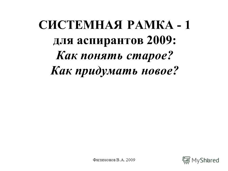 Филимонов В.А. 20091 СИСТЕМНАЯ РАМКА - 1 для аспирантов 2009: Как понять старое? Как придумать новое?