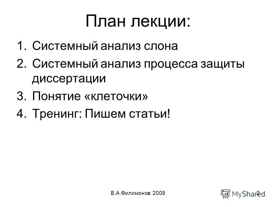 План лекции: 1.Системный анализ слона 2.Системный анализ процесса защиты диссертации 3.Понятие «клеточки» 4.Тренинг: Пишем статьи! В.А.Филимонов 20092