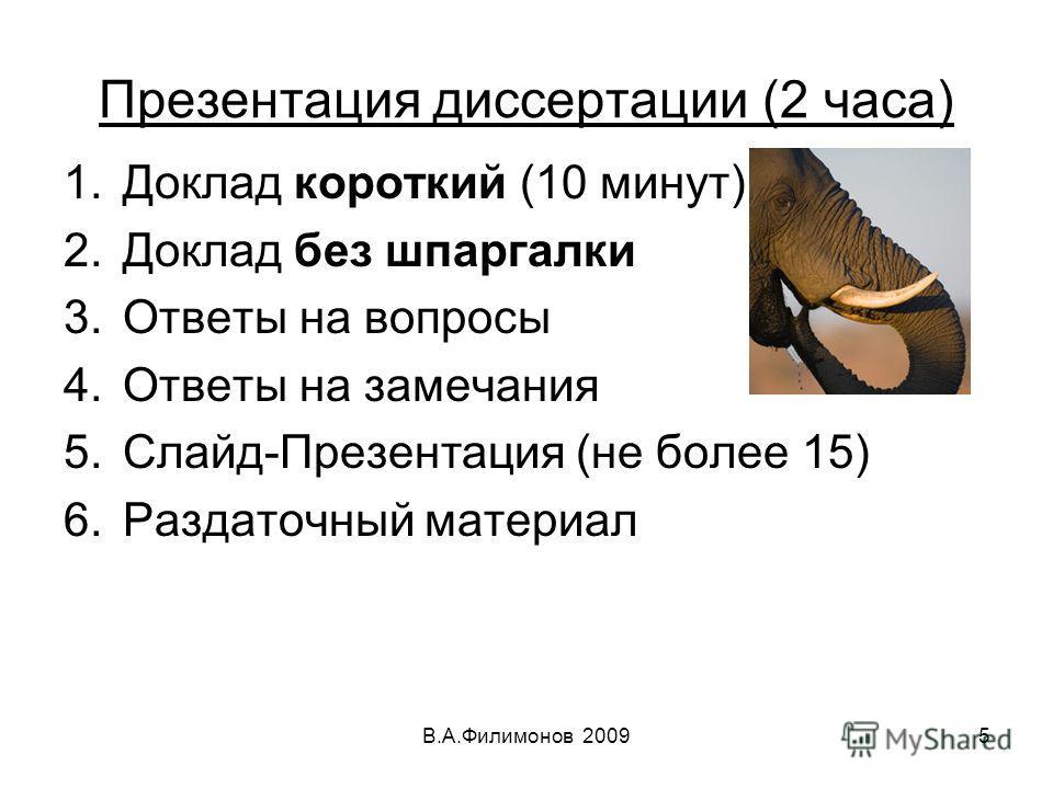 Презентация диссертации (2 часа) 1.Доклад короткий (10 минут) 2.Доклад без шпаргалки 3.Ответы на вопросы 4.Ответы на замечания 5.Слайд-Презентация (не более 15) 6.Раздаточный материал В.А.Филимонов 20095