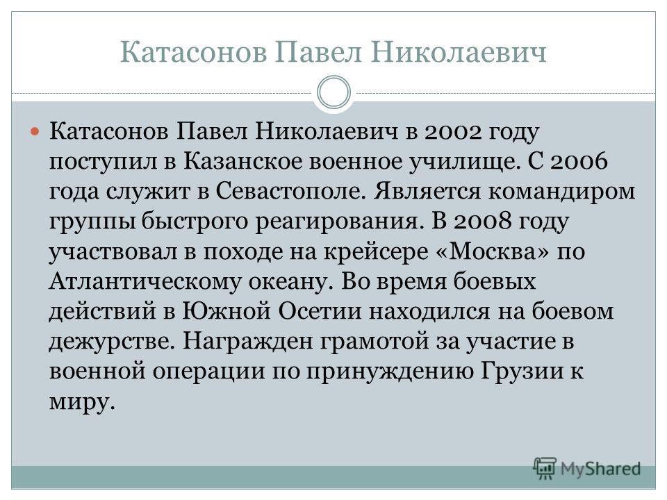 Катасонов Павел Николаевич Катасонов Павел Николаевич в 2002 году поступил в Казанское военное училище. С 2006 года служит в Севастополе. Является командиром группы быстрого реагирования. В 2008 году участвовал в походе на крейсере «Москва» по Атлант