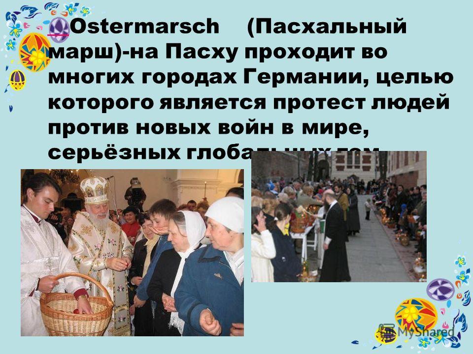 Ostermarsch (Пасхальный марш)-на Пасху проходит во многих городах Германии, целью которого является протест людей против новых войн в мире, серьёзных глобальных тем.