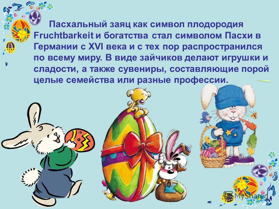 Пасхальный заяц как символ плодородия Fruchtbarkeit и богатства стал символом Пасхи в Германии с XVI века и с тех пор распространился по всему миру. В виде зайчиков делают игрушки и сладости, а также сувениры, составляющие порой целые семейства или р