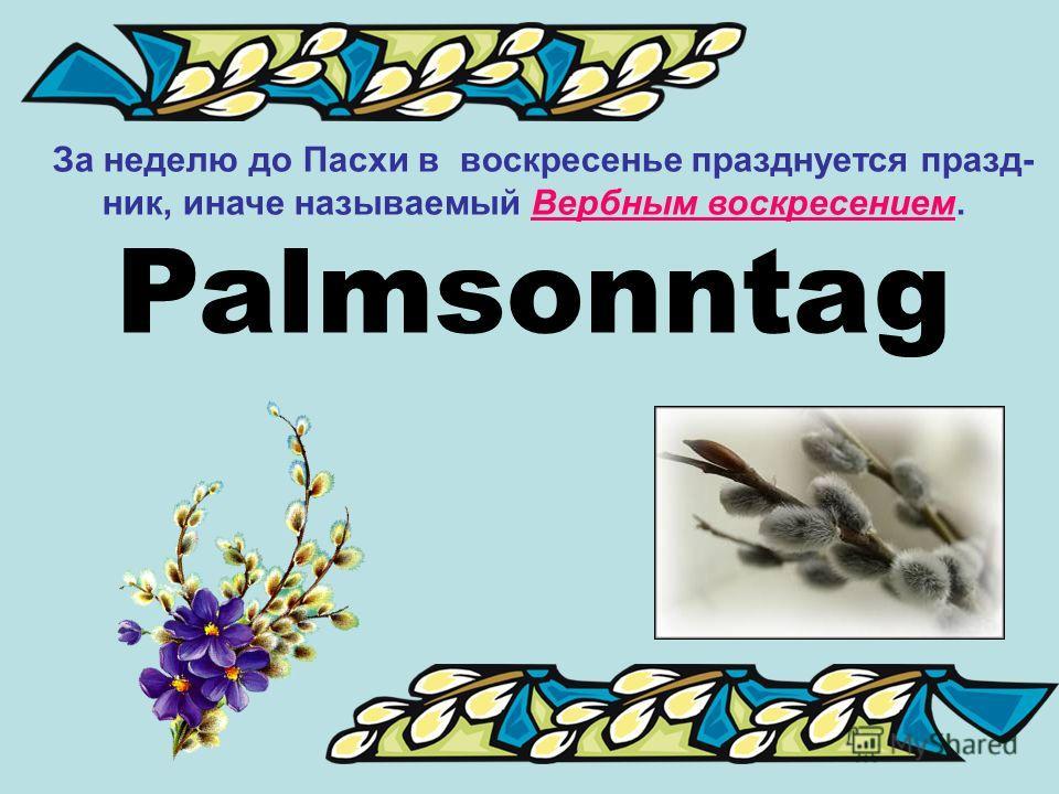 За неделю до Пасхи в воскресенье празднуется празд- ник, иначе называемый Вербным воскресением. Palmsonntag