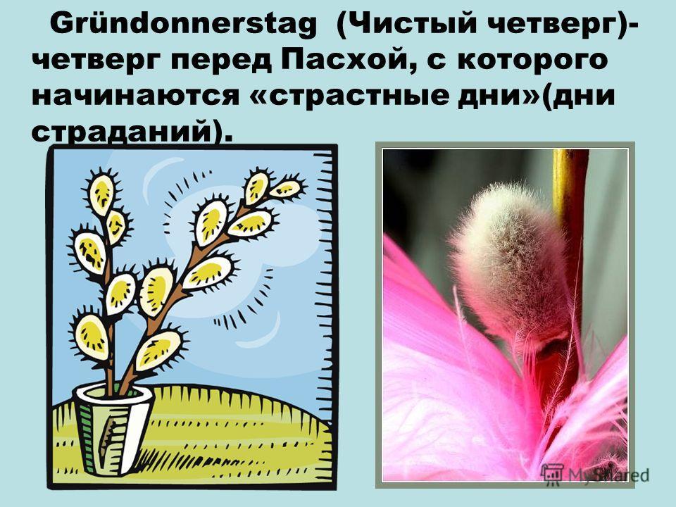 Gründonnerstag (Чистый четверг)- четверг перед Пасхой, с которого начинаются «страстные дни»(дни страданий).