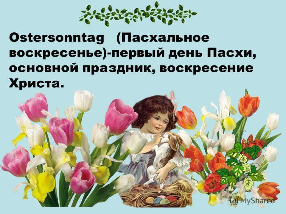 Ostersonntag (Пасхальное воскресенье)-первый день Пасхи, основной праздник, воскресение Христа.