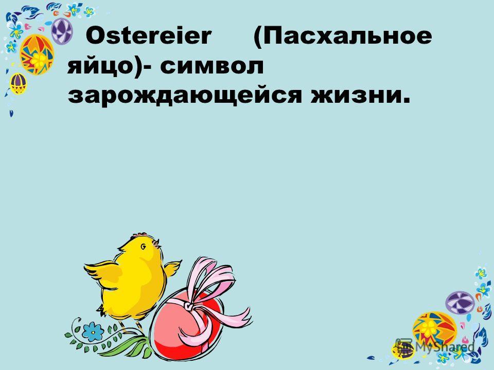 Ostereier (Пасхальное яйцо)- символ зарождающейся жизни.