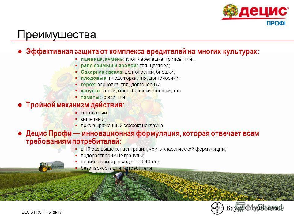 DECIS PROFI Slide 17 Преимущества Эффективная защита от комплекса вредителей на многих культурах: пшеница, ячмень: клоп-черепашка, трипсы, тляі; рапс озимый и яровой: тля, цветоед; Сахарная свёкла: долгоносики, блошки; плодовые: плодожорка, тля, долг